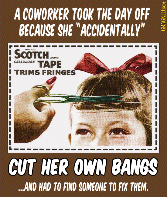 A COWORKER TOOK THE DAY OFF BECAUSE SHE ACCIDENTALLY CRACKED.COM SCoTCH BRAND CELLULOSE TAPE TRIMS FRINGES CUT HER OWN BANGS ...AND HAD TO FIND SOME