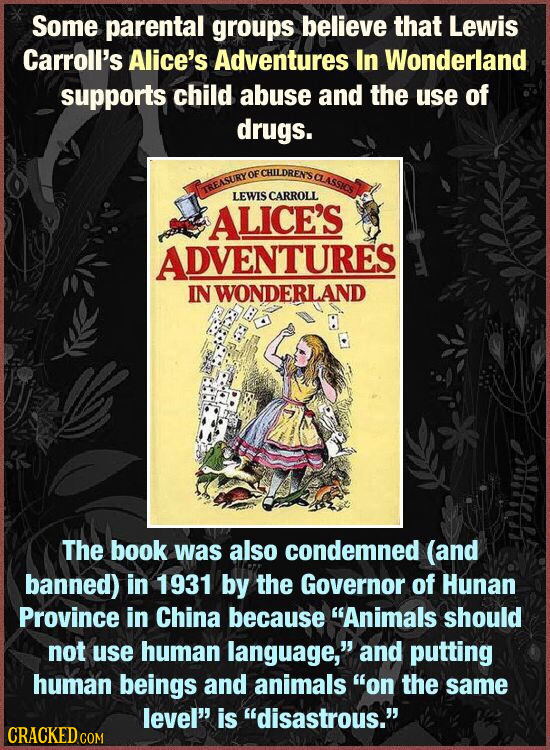 Some parental groups believe that Lewis Carroll's Alice's Adventures In Wonderland supports child abuse and the use of drugs. OF CHILDRENS CLASSICS TR