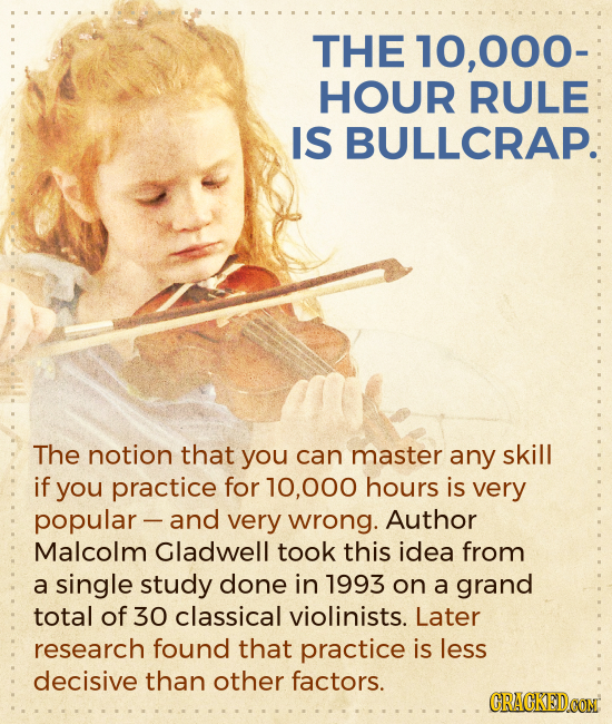 THE 10.000- HOUR RULE IS BULLCRAP. The notion that you can master any skill if you practice for 000 hours is very popular- and very wrong. Author Malc