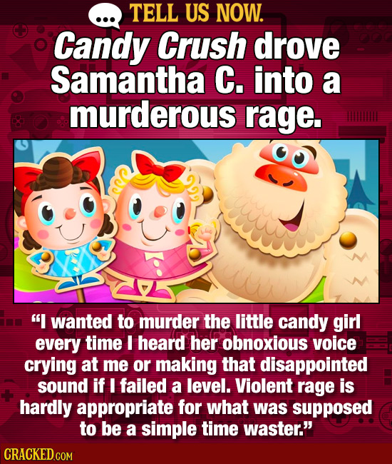 TELL US NOW. Candy Crush drove Samantha C. into a murderous rage. I wanted to murder the little candy girl every time I heard her obnoxious voice cry