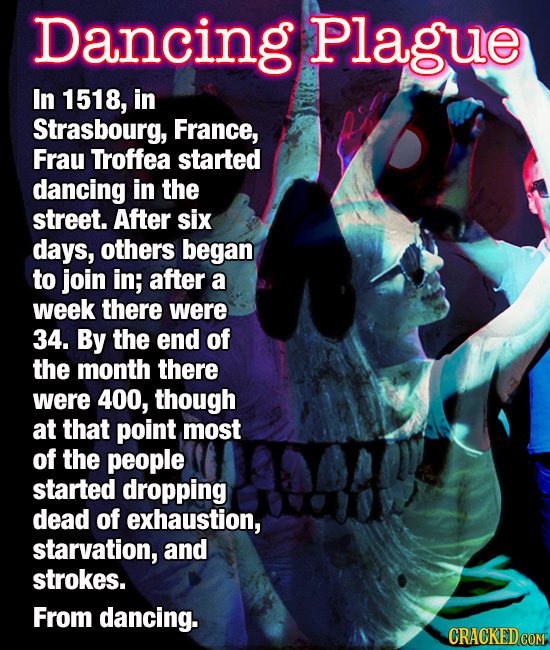 Dancing Plague In 1518, in Strasbourg, France, Frau Troffea started dancing in the street. After six days, others began to join in; after a week there