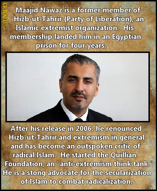 Maajid Nawaz is member of a former Hizb-ut-Tahrir (Party of Liberation), an Islamic extremist organization. His membership landed him in an Egyptian p