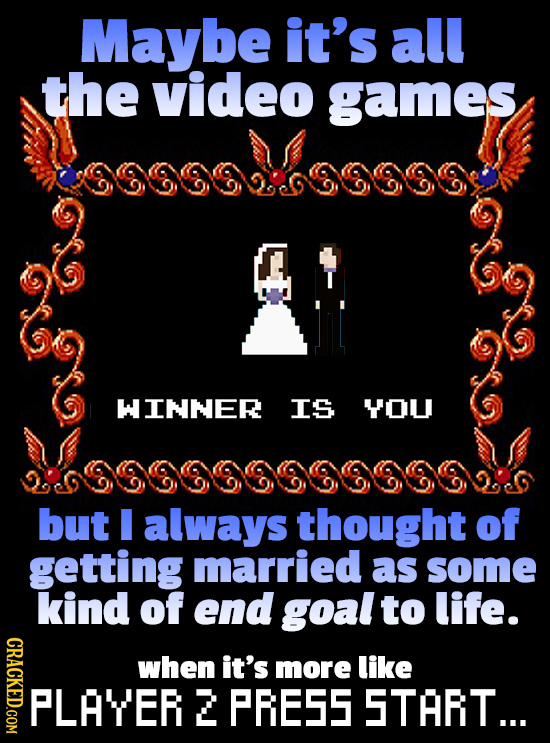 Maybe it's all the video games WINNER IS YOU but I always thought of getting married as some kind of end goal to life. CRACKED.COM when it's more like