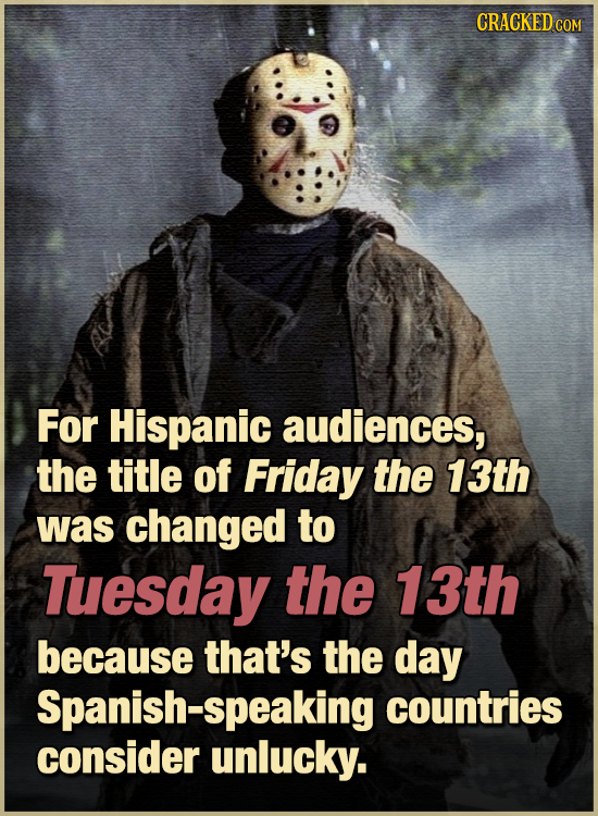 CRACKED COM For Hispanic audiences, the title of Friday the 13th was changed to Tuesday the 13th because that's the day Spanish-speaking countries con