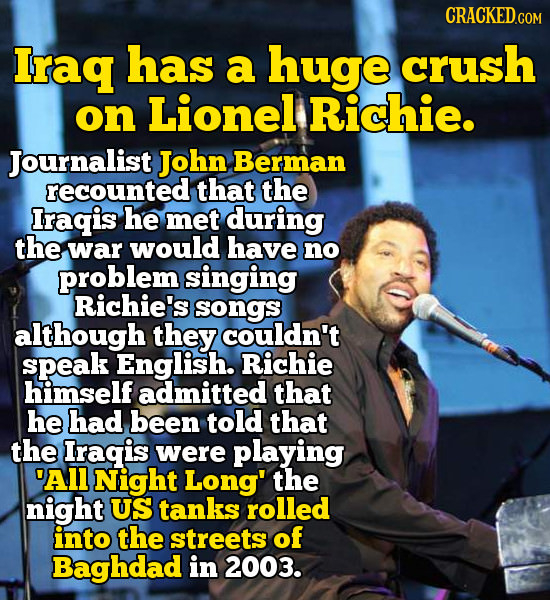 CRACKED.COM Iraq has a huge crush on Lionel Richie. Journalist John Berman recounted that the Iragis he met during the war would have no problem singi