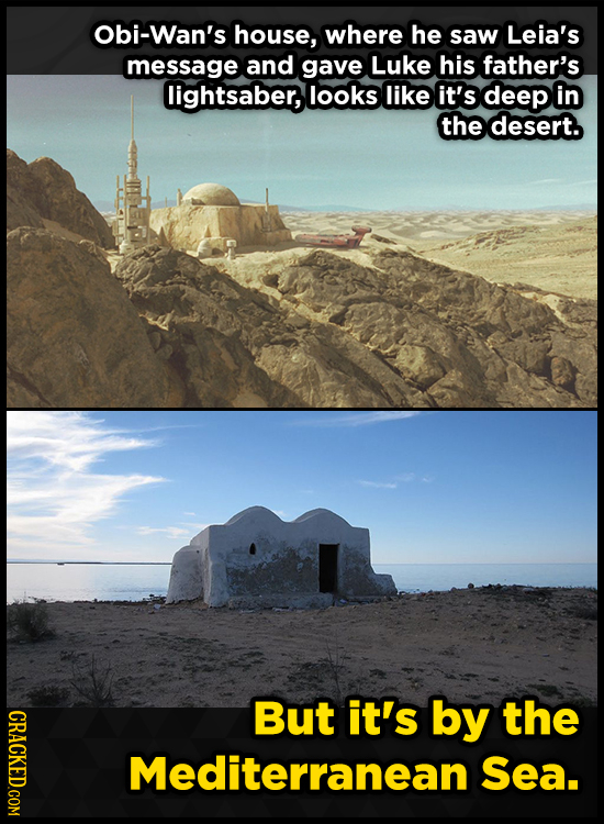 Obi-Wan's house, where he saw Leia's message and gave Luke his father's lightsaber, looks like it's deep in the desert. CRACKED.COM But it's by the Me