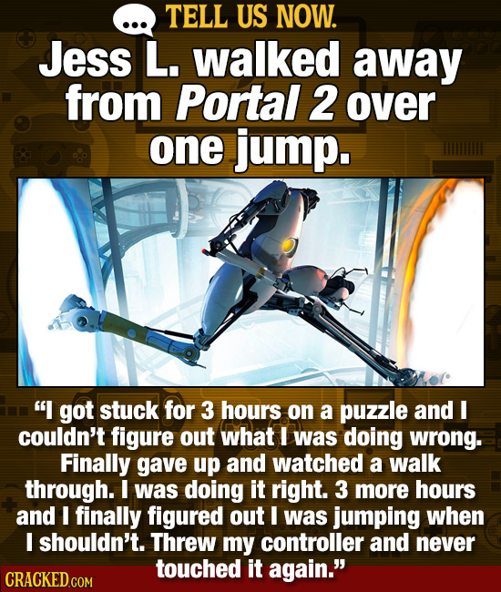 TELL US NOW. Jess L. walked away from Portal 2 over one jump. I got stuck for 3 hours on a puzzle and I couldn't figure out what I was doing wrong. F