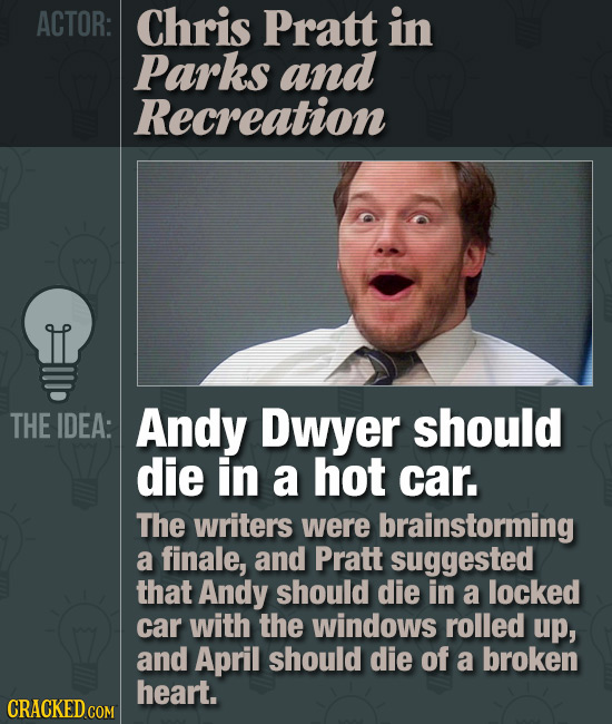 ACTOR: Chris Pratt in Parks and Recreation THE IDEA: Andy Dwyer should die in a hot car. The writers were brainstorming a finale, and Pratt suggested
