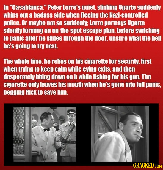 In Casablanca. Peter Lorre's quiet, slinking Ugarte suddenly whips out a badaSs side when fleeing the Nazi-controlled police. Or maybe not so sudden