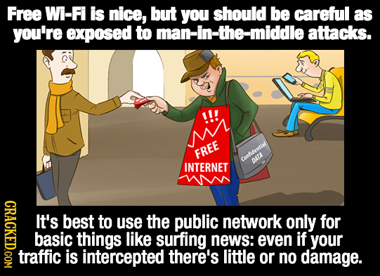 Free Wi-Fi is nice, but you should be careful as you're exposed to -the-middle attacks. !!! FREE Confidential INTERNET DATA It's best to use the publi