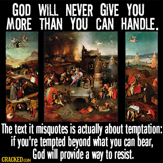 GOD WILL NEVER GIVE YOU MORE THAN YOU CAN HANDLE. The text It misquotes is actually about temptation: if you're tempted beyond what you can bear, God