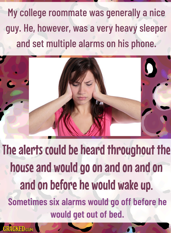 My college roommate was generally a nice guy. He, however, was a very heavy sleeper and set multiple alarms on his phone. The alerts could be heard th