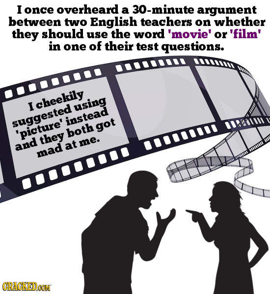 I once overheard a 30-minute argument between two English teachers on whether they should use the word 'movie' or 'film' in one of their test question