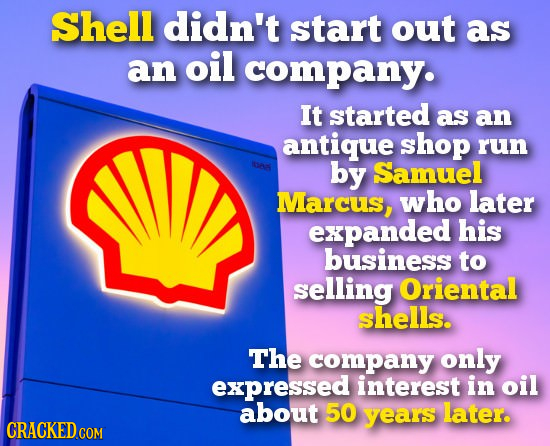 Shell didn't start out as an oil company. It started as an antique shop run by Samuel Marcus, who later expanded his business to selling Oriental shel