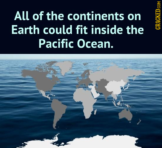 All of the continents on Earth could fit inside the CRAGh Pacific Ocean.
