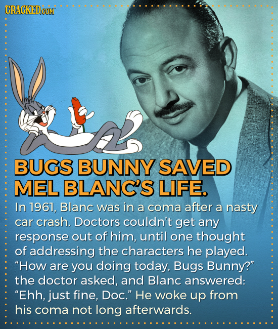 CRACKEDCON BUGS BUNNY SAVED MEL BLANC'S LIFE. In 17967, Blanc was in a coma after a nasty car crash. Doctors couldn't get any response out of him, unt