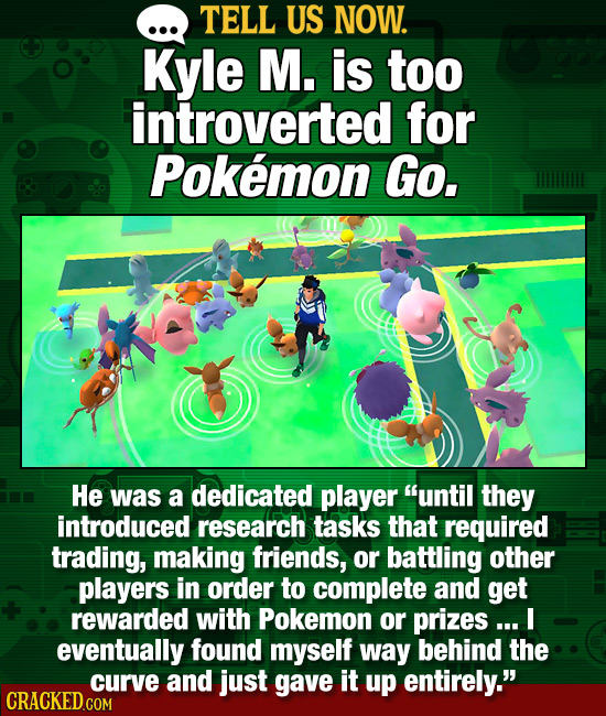 TELL US NOW. Kyle M. is too introverted for Pokemon Go, He was a dedicated player until they introduced research tasks that required trading, making
