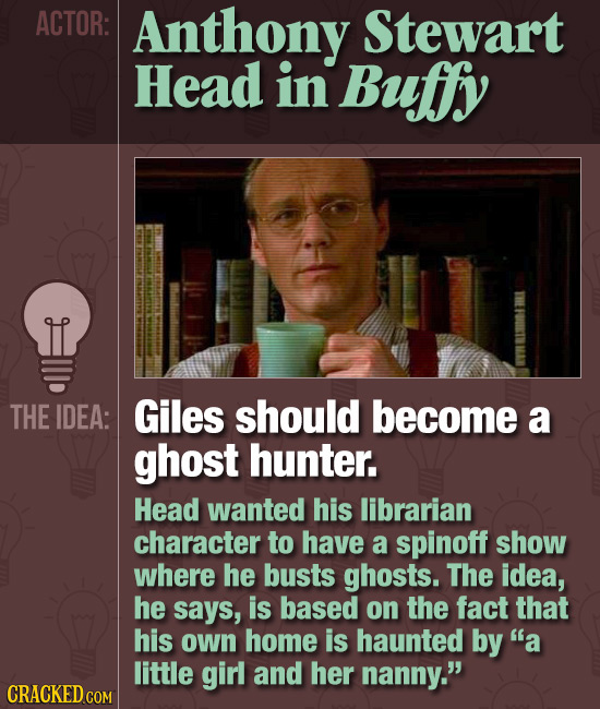 ACTOR: Anthony Stewart Head in Bufy THE IDEA: Giles should become a ghost hunter. Head wanted his librarian character to have a spinoff show where he