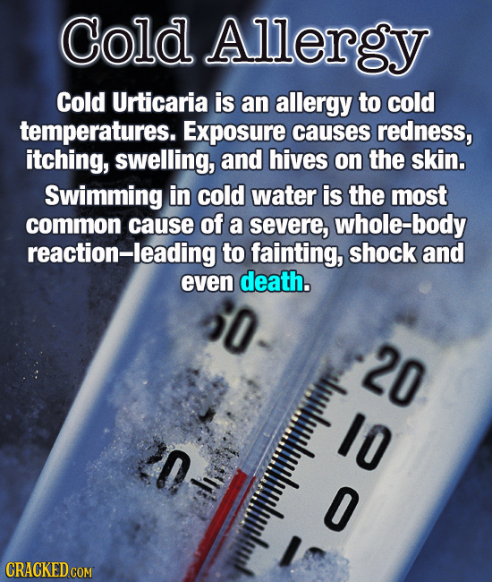 Cold Allergy Cold Urticaria is an allergy to cold temperatures. Exposure causes redness, itching, swelling, anD hives on the skin. Swimming in cold wa
