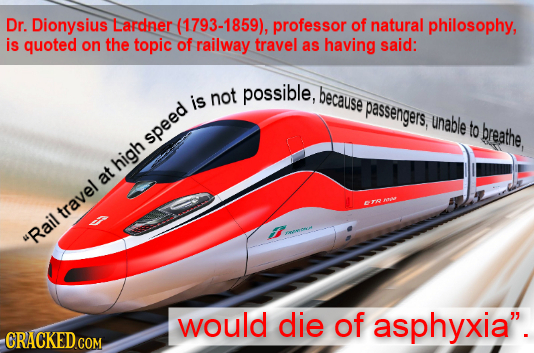 Dr. Dionysius Lardner (1793-1859), professor of natural philosophy, is quoted on the topic of railway travel as having said: not possible, because is