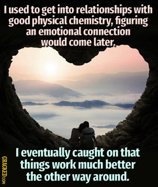 I used to get into relationships with good physical chemistry, figuring an emotional connection would come later. I eventually caught on that CRACE th