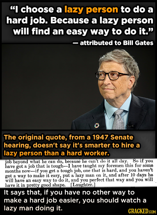 I choose a lazy person to do a hard job. Because a lazy person will find an easy way to do it. attributed to Bill Gates The original quote, from a 1