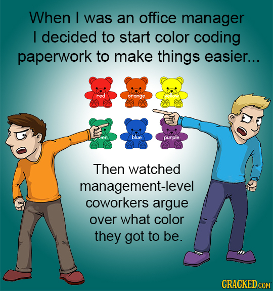 When I was an office manager I decided to start color coding paperwork to make things easier... red orange blue purple Then watched management-level c