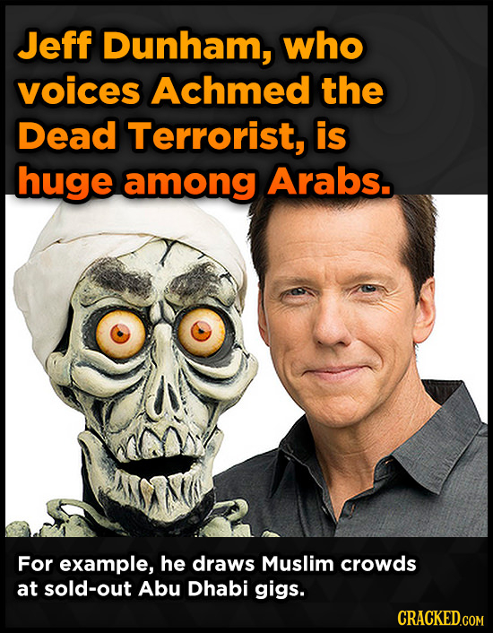 Jeff Dunham, who voices Achmed the Dead Terrorist, is huge among Arabs.. For example, he draws Muslim crowds at sold-out Abu Dhabi gigs.
