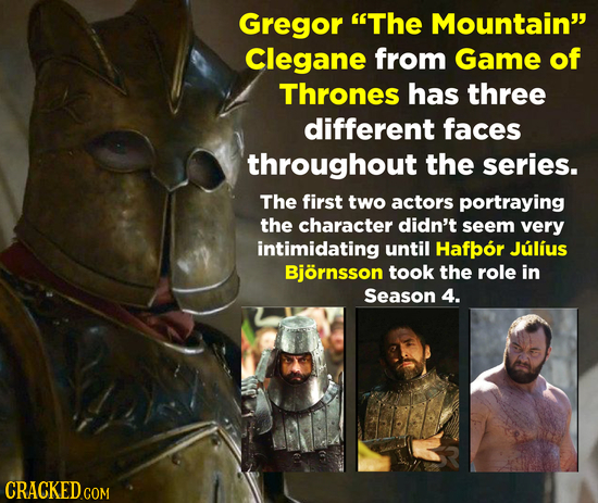 Gregor The Mountain Clegane from Game of Thrones has three different faces throughout the series. The first two actors portraying the character didn