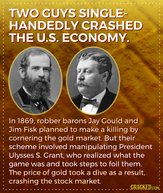 TWO GUYS SINGLE- HANDEDLY CRASHED THE U.S. ECONOMY. In 1869, robber barons Jay Gould and Jim Fisk planned to make a killing by cornering the gold mark