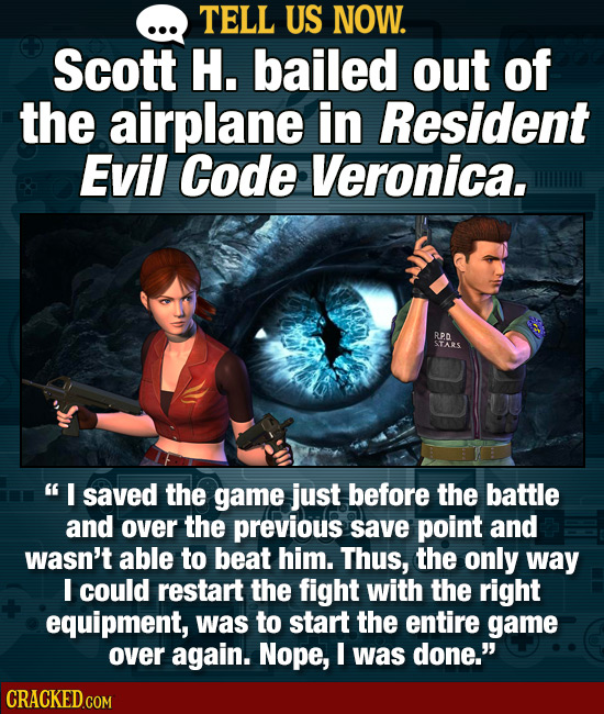 TELL US NOW. Scott H. bailed out of the airplane in Resident Evil Code Veronica. R STARS I saved the game just before the battle and over the previou