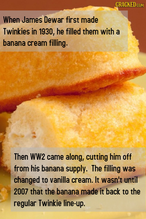 CRACKED COM When James Dewar first made Twinkies in 1930, he filled them with a banana cream filling. Then WW2 came along, cutting him off from his ba