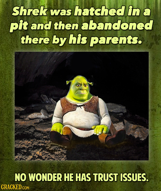 Shrek in was hatched a pit and then abandoned there by his parents. NO WONDER HE HAS TRUST ISSUES.