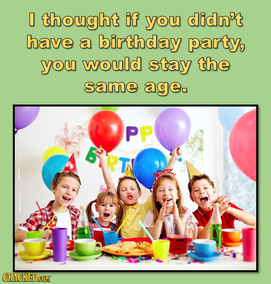 0 thought if you didn't have a birthday party, you would stay the same ageo PP GYPT TT CRAGKEDCOMT