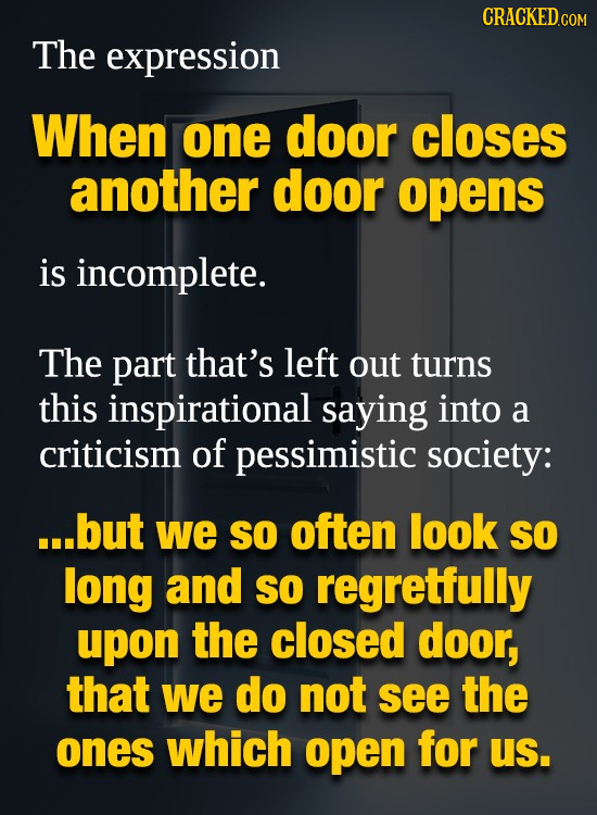 The expression When one door closes another door opens is incomplete. The part that's left out turns this inspirational saying into a criticism of pes