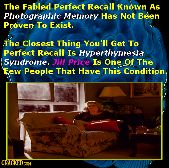 The Fabled Perfect Recall Known As Photographic Memory Has Not Been Proven To Exist. The Closest Thing You'll Get To Perfect Recall Is Hyperthymesia S