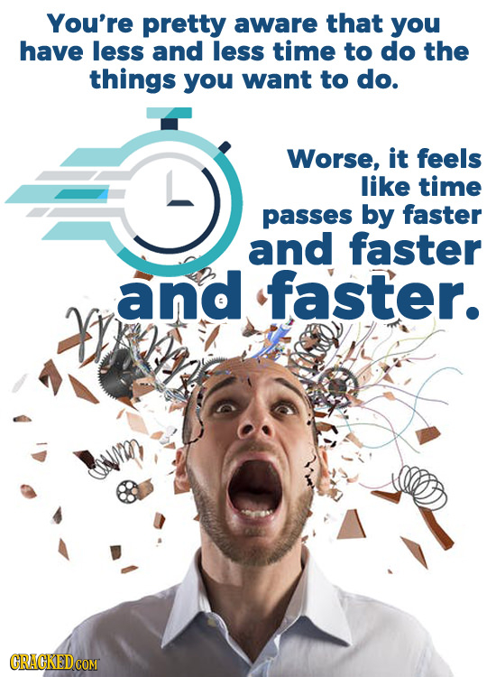 You're pretty aware that you have less and less time to do the things you want to do. Worse, it feels like time passes by faster and faster and faiste