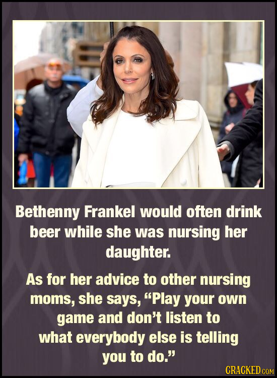 Bethenny Frankel would often drink beer while she was nursing her daughter. As for her advice to other nursing moms, she says, Play your own game and