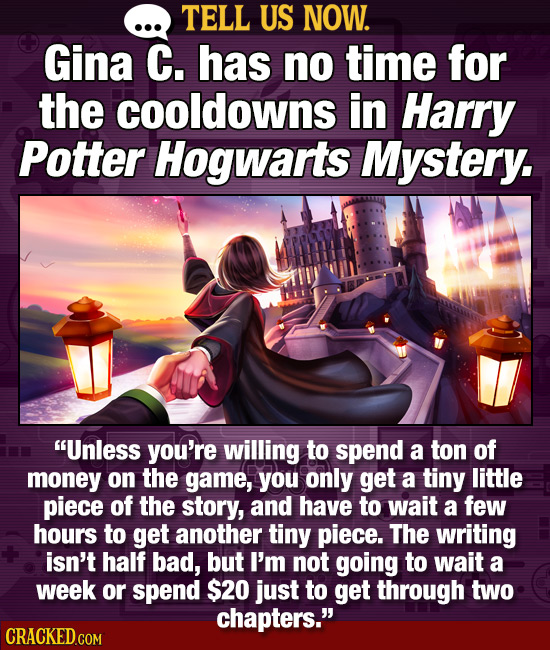 TELL US NOW. Gina C. has no time for the cooldowns in Harry Potter Hogwarts Mystery. Unless you're willing to spend a ton of money on the game, you o