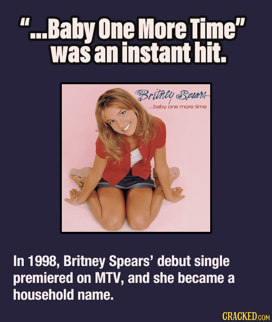 ...Baby One More Time was an instant hit. Britney Spiars ...baby one more timE In 1998, Britney Spears' debut single premiered on MTV, and she becam