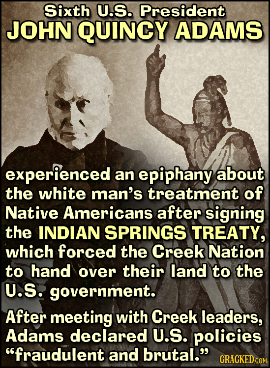 Sixth U.S. President JOHN QUINCY ADAMS experienced an epiphany about the white man's treatment of Native Americans after signing the INDIAN SPRINGS TR