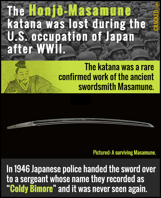 The Honjo-Masamune katana was lost during the U.S. occupation of Japan CRAGA after WWil. The katana was a rare confirmed work of the ancient swordsmit