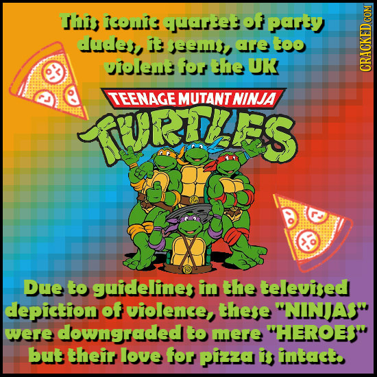 T confe hartet of party dudes, 13 eem are too oiolent for the UK CRAGA TEENAGE MUTANTNINJA TVRLES Due to guidellines in the televised depiction of vio