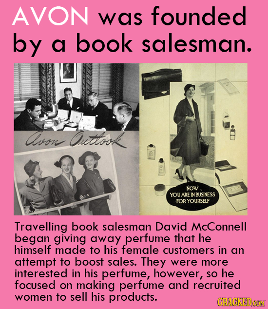 AVON was founded by a book salesman. Avo Ouitlook NOW YOU ARE NBUSINESS FOR YOURSELF Travelling book salesman David McConnell began giving away perfum