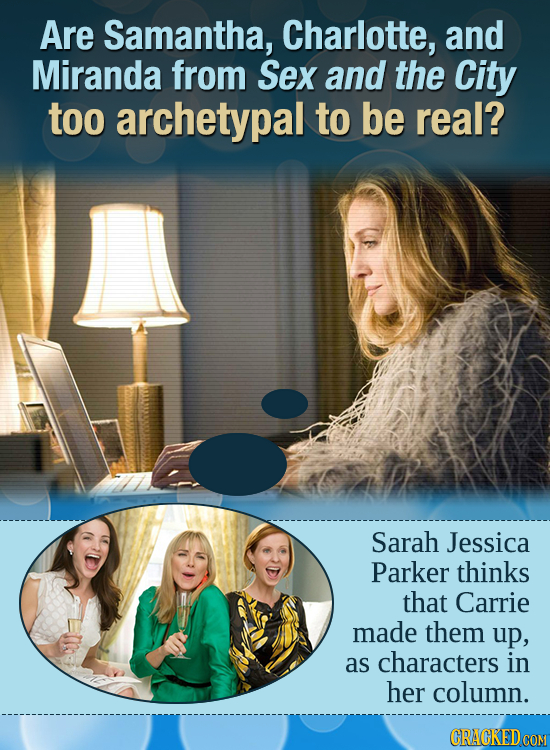 Are Samantha, Charlotte, and Miranda from Sex and the City too archetypal to be real? Sarah Jessica Parker thinks that Carrie made them up, as charact
