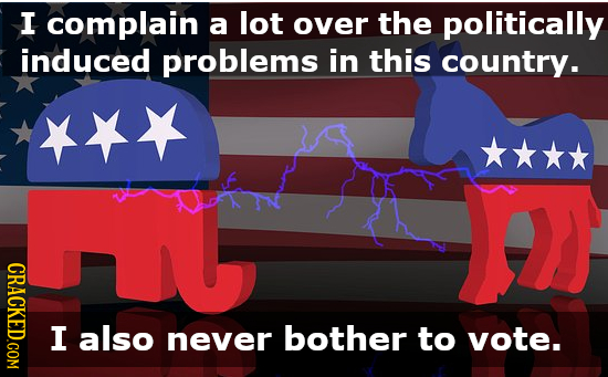 I complain a lot over the politically induced problems in this country. CRACKED.COM I also never bother to vote.