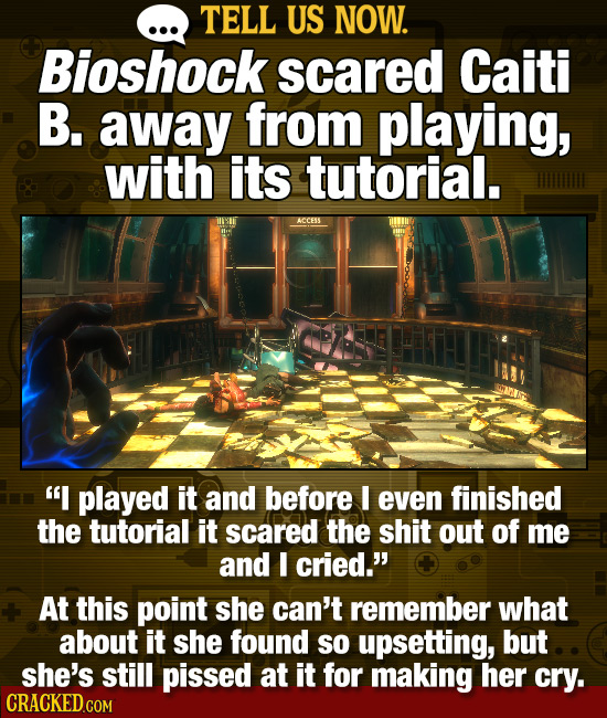 . TELL US NOW. Bioshock scared Caiti B. away from playing, with its tutorial. MII ACCESS I played it and before I even finished the tutorial it scare