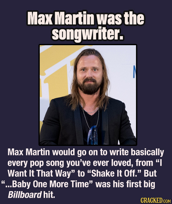 Max Martin was the songwriter. Max Martin would go on to write basically every pop song you've ever loved, from I Want It That Way to Shake It Off.