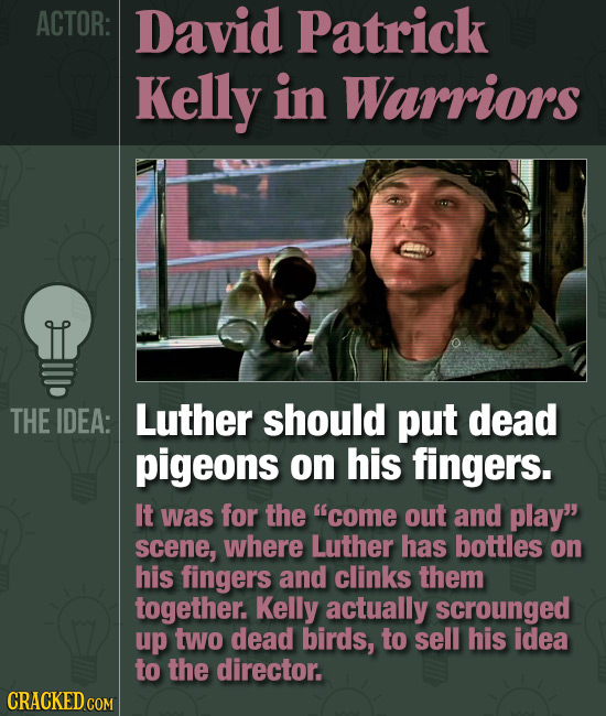 ACTOR: David Patrick Kelly in Warriors THE IDEA: Luther should put dead pigeons on his fingers. It was for the come out and play scene, where Luther