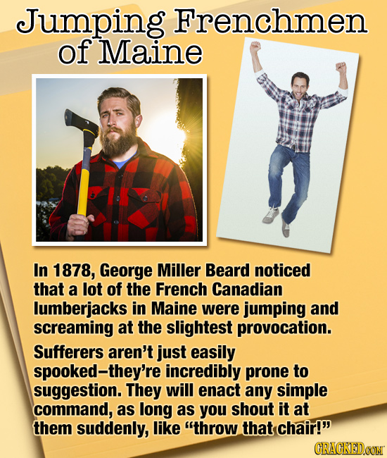 Jumping Frenchmen of Maine In 1878, George Miller Beard noticed that a lot of the French Canadian lumberjacks in Maine were jumping and screaming at t